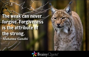 Forgiveness is for the strong  - Gandhi